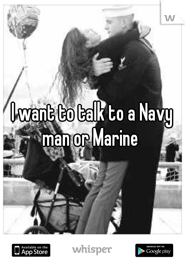 I want to talk to a Navy man or Marine