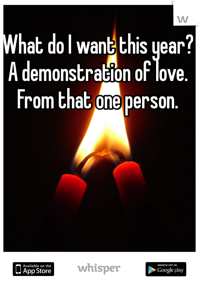 What do I want this year? A demonstration of love. From that one person.