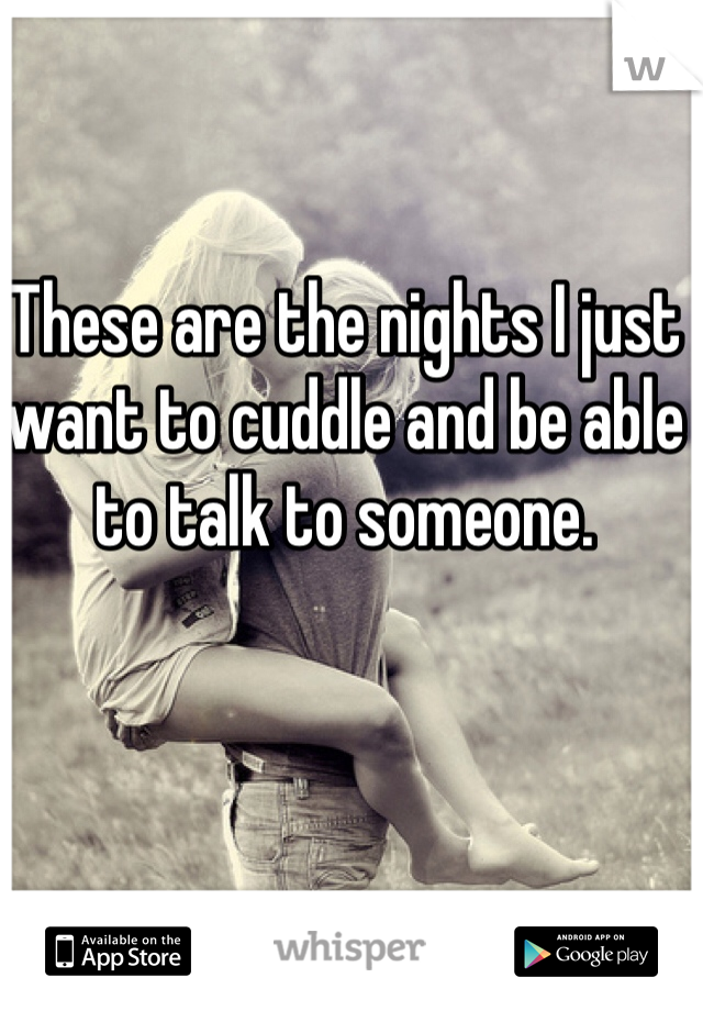 These are the nights I just want to cuddle and be able to talk to someone.