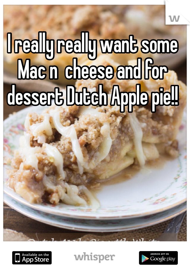 I really really want some Mac n  cheese and for dessert Dutch Apple pie!!