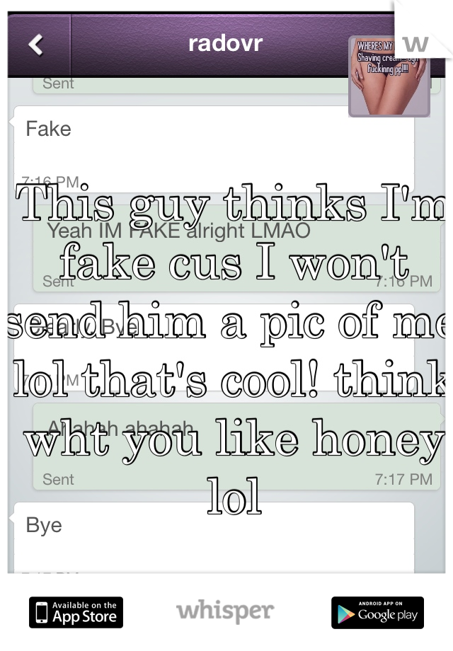 This guy thinks I'm fake cus I won't send him a pic of me lol that's cool! think wht you like honey lol