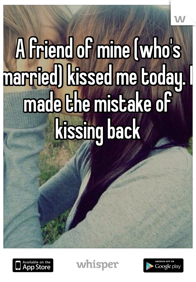 A friend of mine (who's married) kissed me today. I made the mistake of kissing back