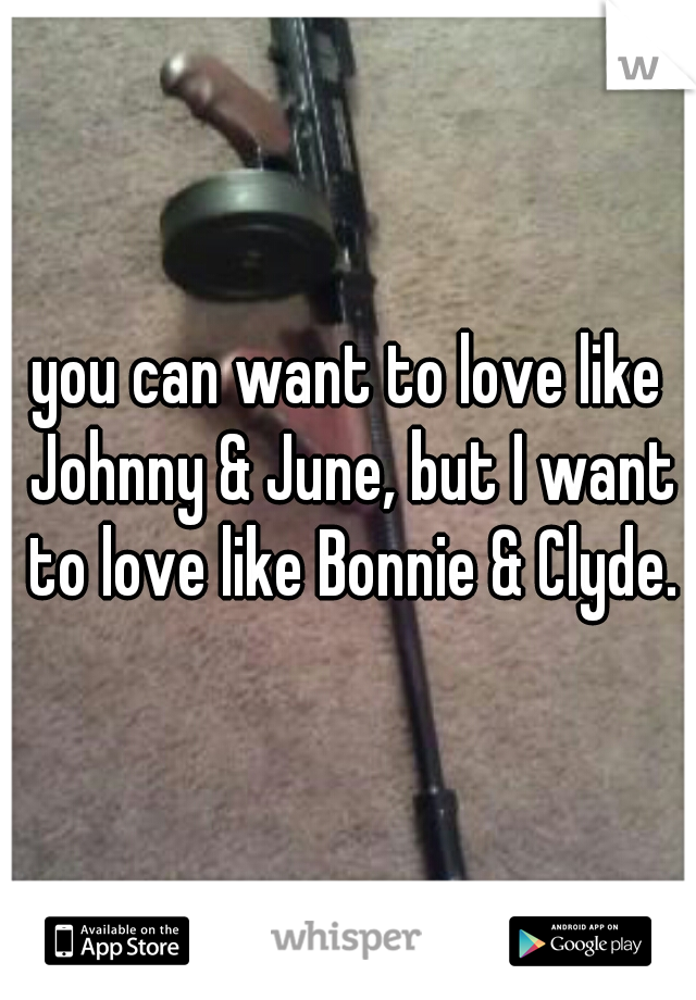 you can want to love like Johnny & June, but I want to love like Bonnie & Clyde.
