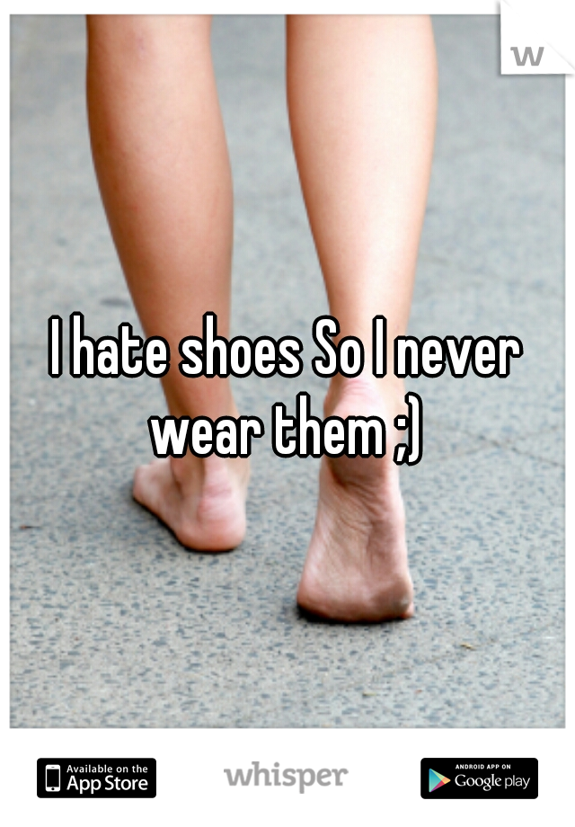 I hate shoes So I never wear them ;)