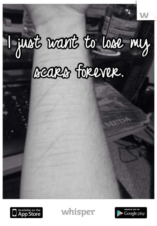 I just want to lose my scars forever.