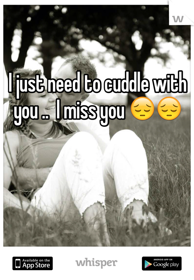 I just need to cuddle with you ..  I miss you 😔😔