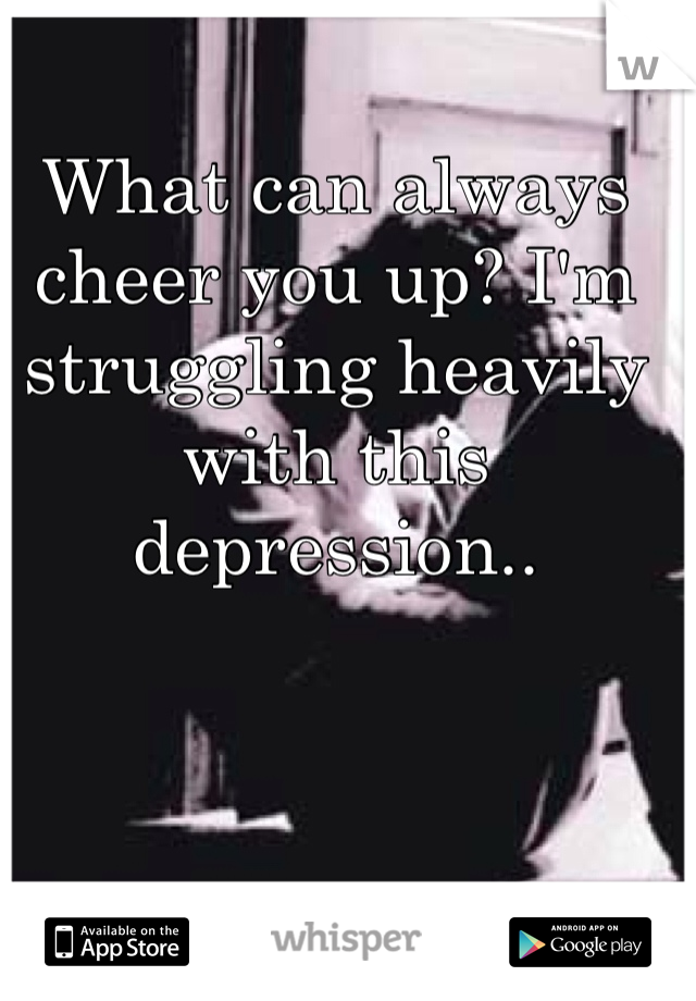 What can always cheer you up? I'm struggling heavily with this depression..