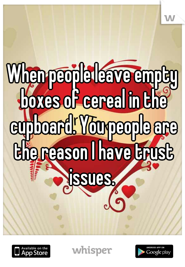When people leave empty boxes of cereal in the cupboard. You people are the reason I have trust issues.
