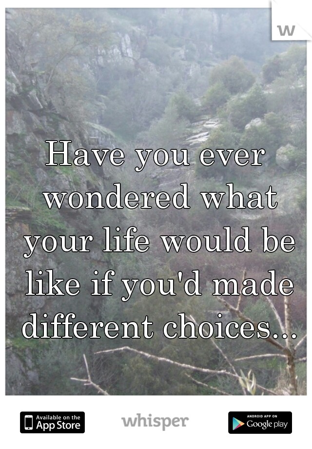 Have you ever wondered what your life would be like if you'd made different choices...