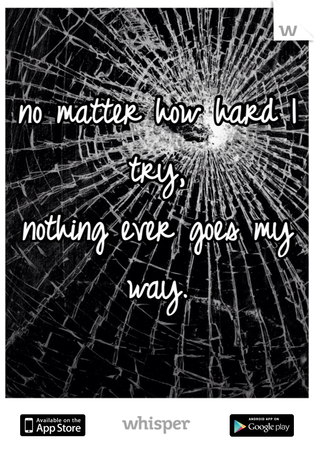no matter how hard I try, nothing ever goes my way.