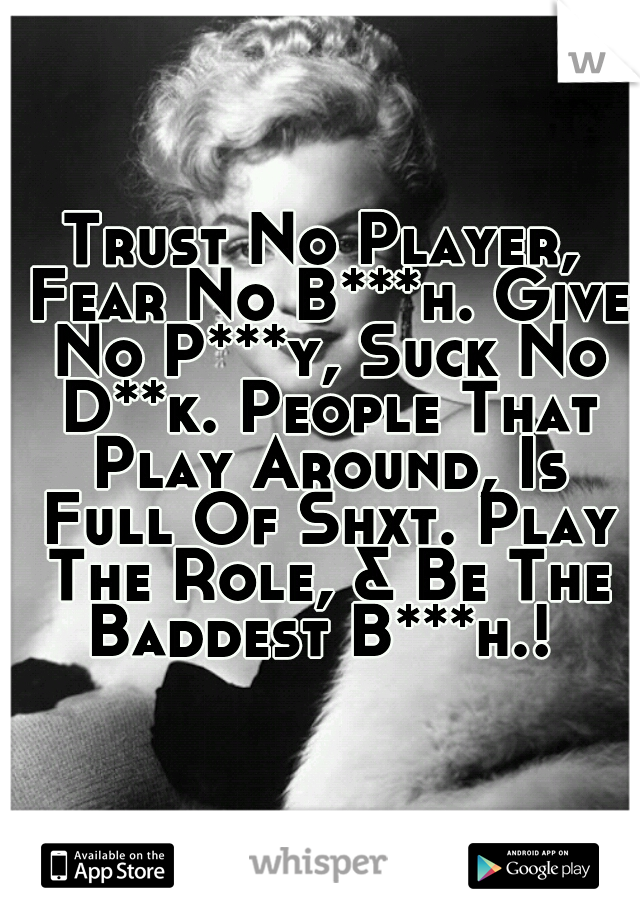 Trust No Player, Fear No B***h. Give No P***y, Suck No D**k. People That Play Around, Is Full Of Shxt. Play The Role, & Be The Baddest B***h.!