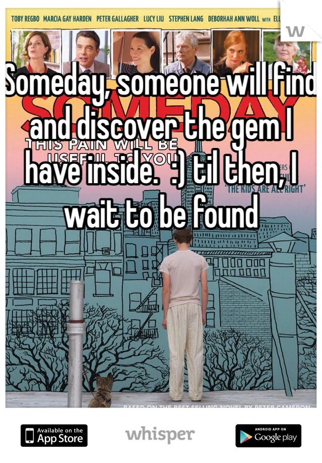 Someday, someone will find and discover the gem I have inside.  :) til then, I wait to be found