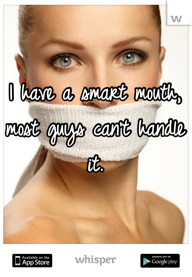 I have a smart mouth, most guys can't handle it.