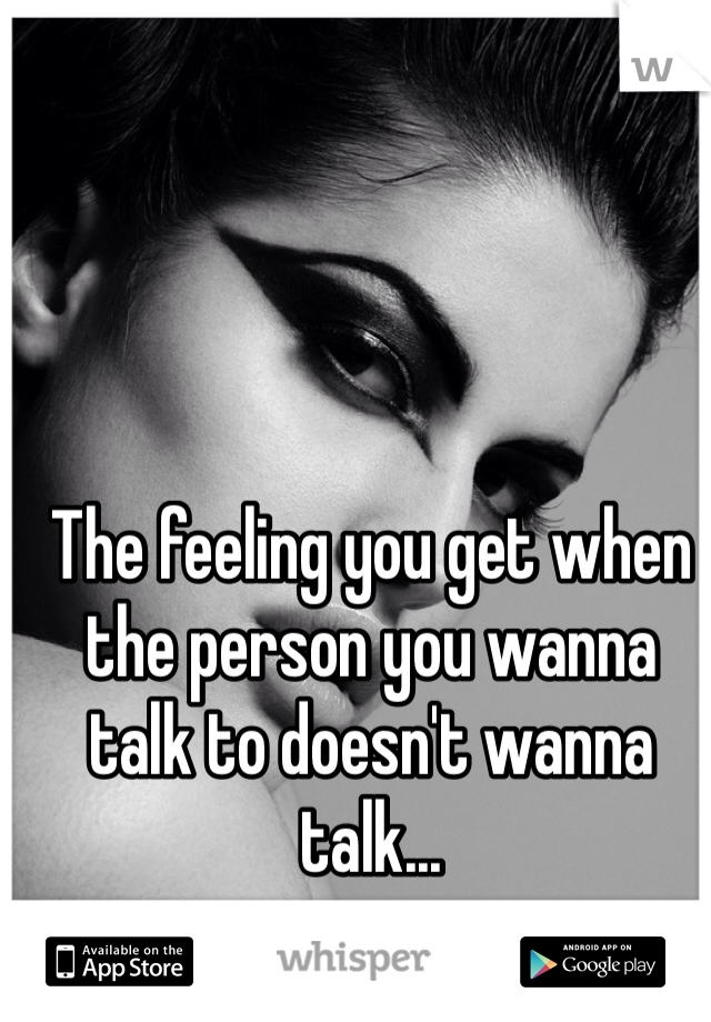 The feeling you get when the person you wanna talk to doesn't wanna talk...