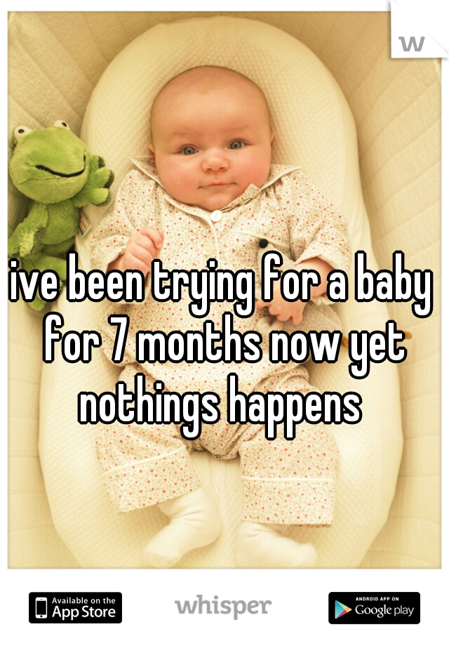 ive been trying for a baby for 7 months now yet nothings happens