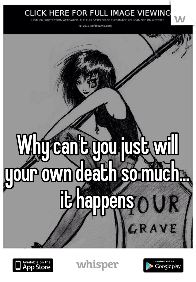 Why can't you just will your own death so much... it happens