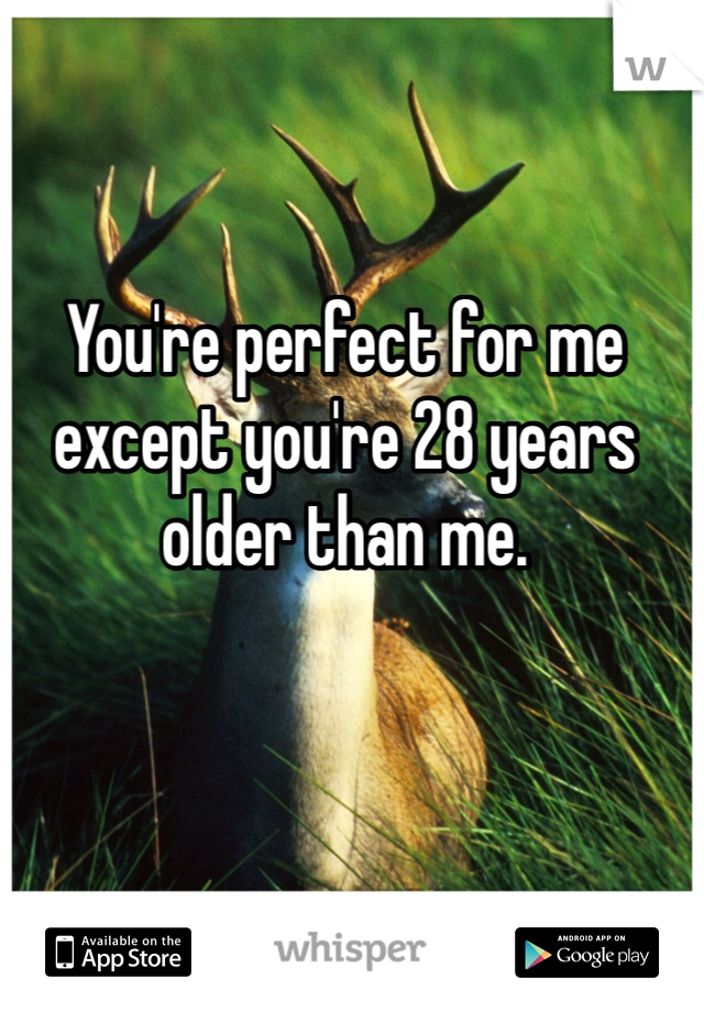 You're perfect for me except you're 28 years older than me.