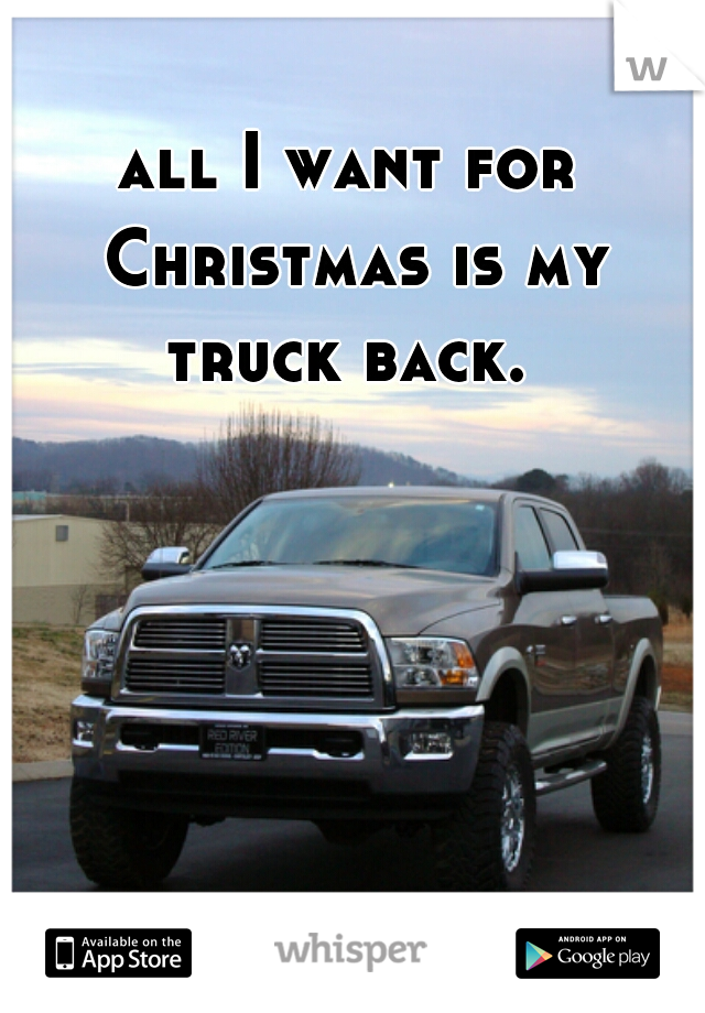all I want for Christmas is my truck back.