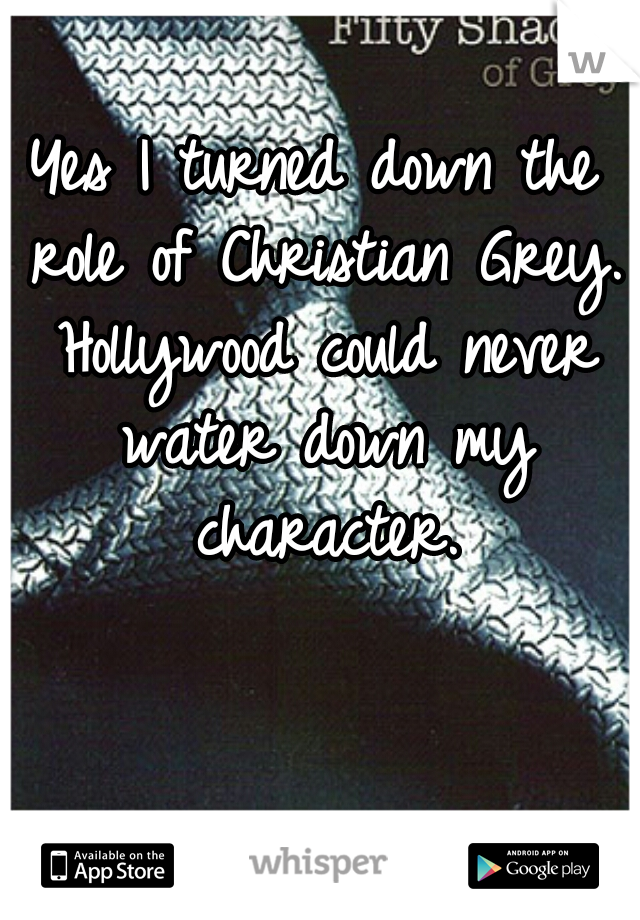 Yes I turned down the role of Christian Grey. Hollywood could never water down my character.