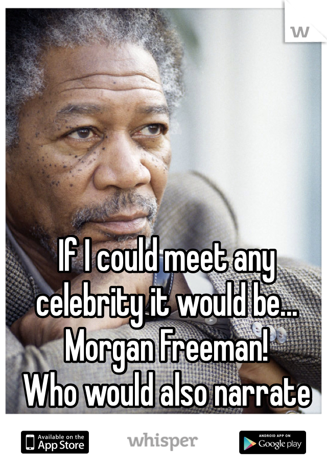 If I could meet any celebrity it would be... Morgan Freeman!  Who would also narrate my life!