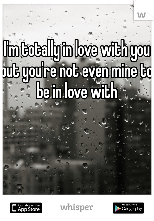 I'm totally in love with you but you're not even mine to be in love with