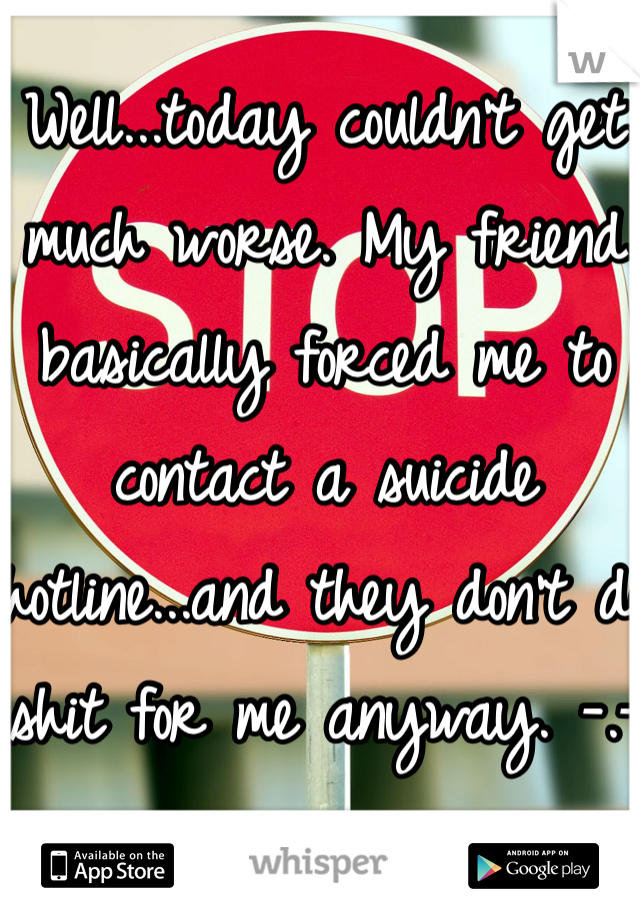 Well...today couldn't get much worse. My friend basically forced me to contact a suicide hotline...and they don't do shit for me anyway. -.-