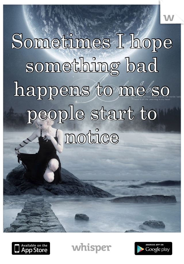 Sometimes I hope something bad happens to me so people start to notice