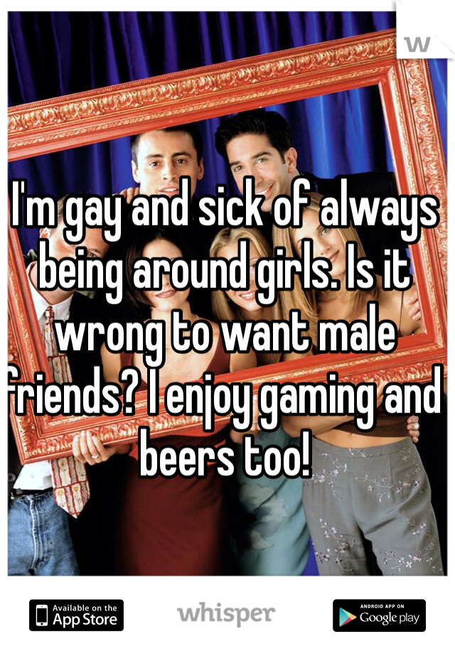 I'm gay and sick of always being around girls. Is it wrong to want male friends? I enjoy gaming and beers too!