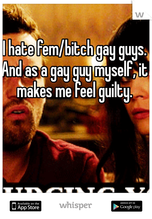 I hate fem/bitch gay guys. And as a gay guy myself, it makes me feel guilty.