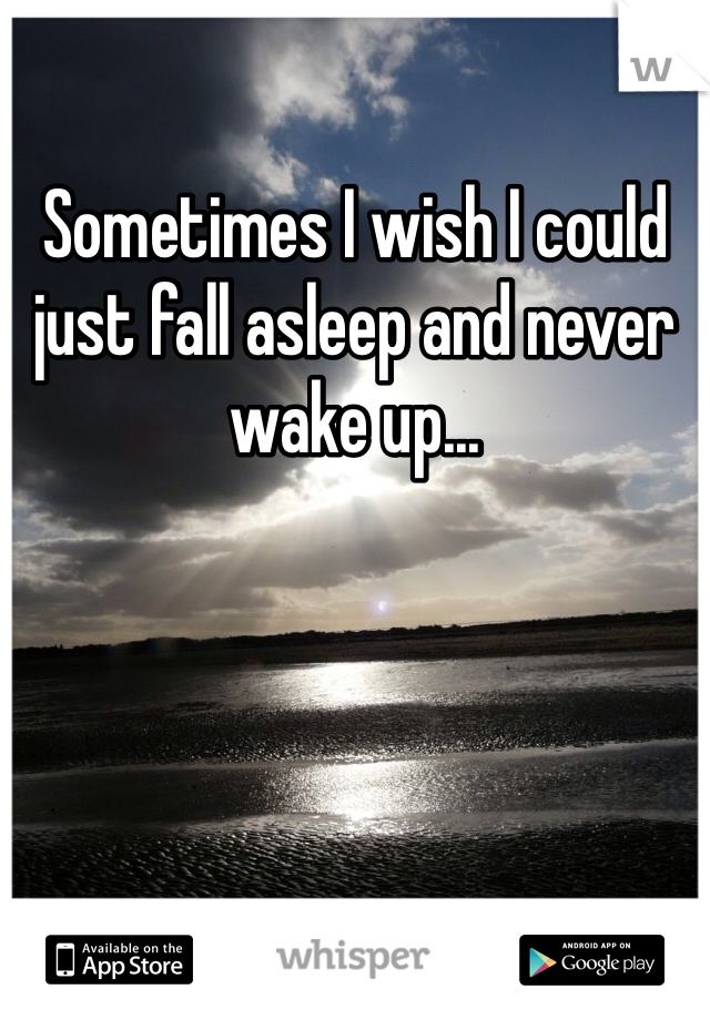 Sometimes I wish I could just fall asleep and never wake up...