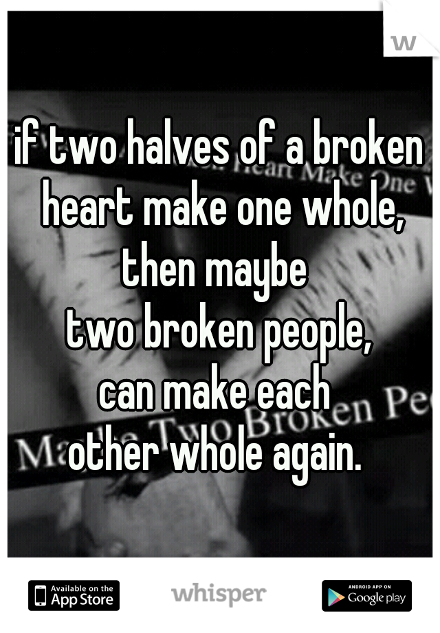 if two halves of a broken heart make one whole, then maybe  two broken people, can make each  other whole again.