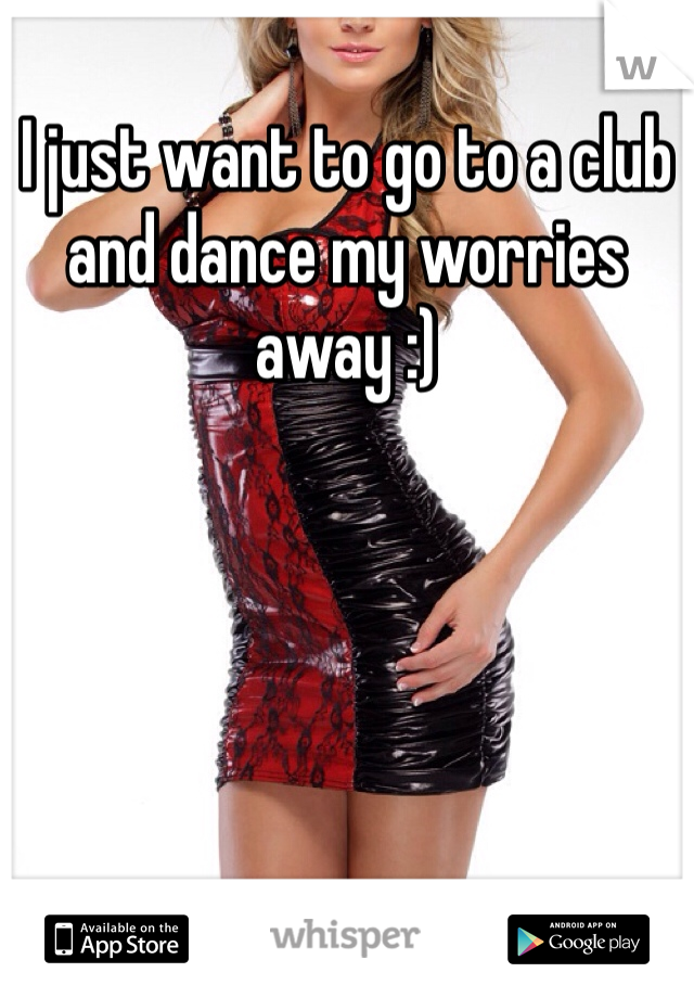 I just want to go to a club and dance my worries away :)