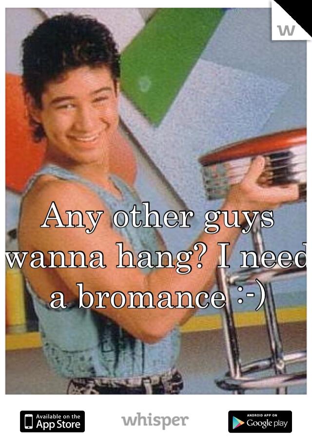 Any other guys wanna hang? I need a bromance :-)