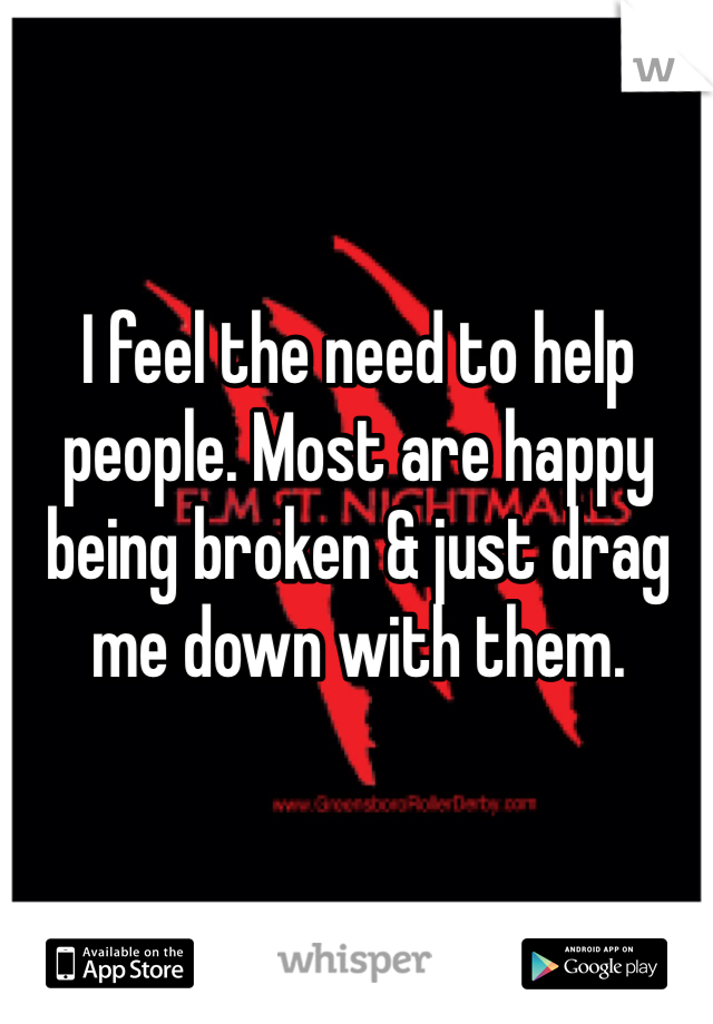 I feel the need to help people. Most are happy being broken & just drag me down with them.