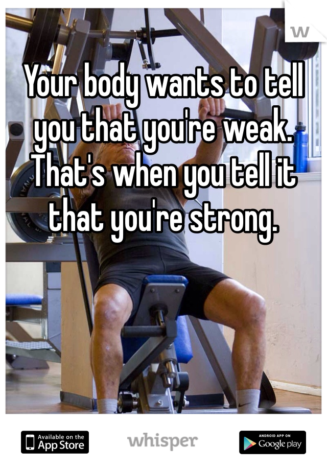Your body wants to tell you that you're weak. That's when you tell it that you're strong.