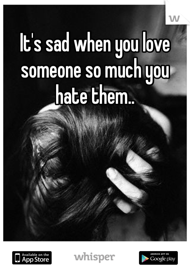 It's sad when you love someone so much you hate them..