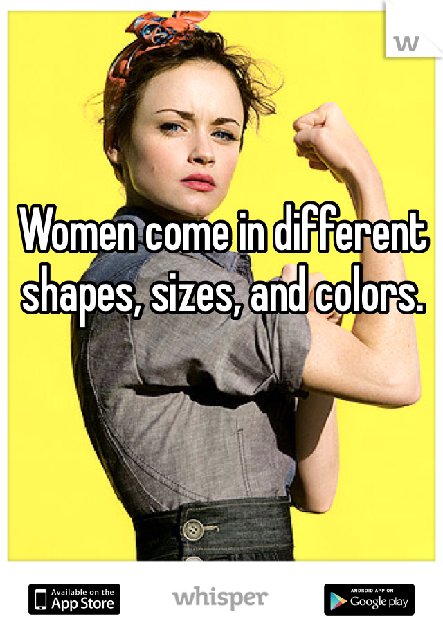 Women come in different shapes, sizes, and colors.