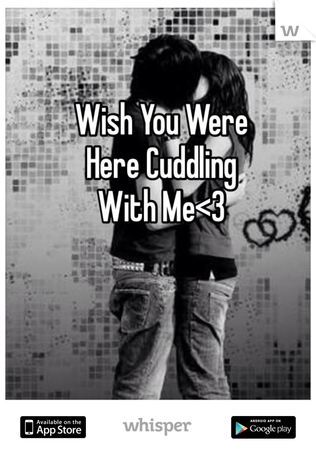 Wish You Were  Here Cuddling With Me<3