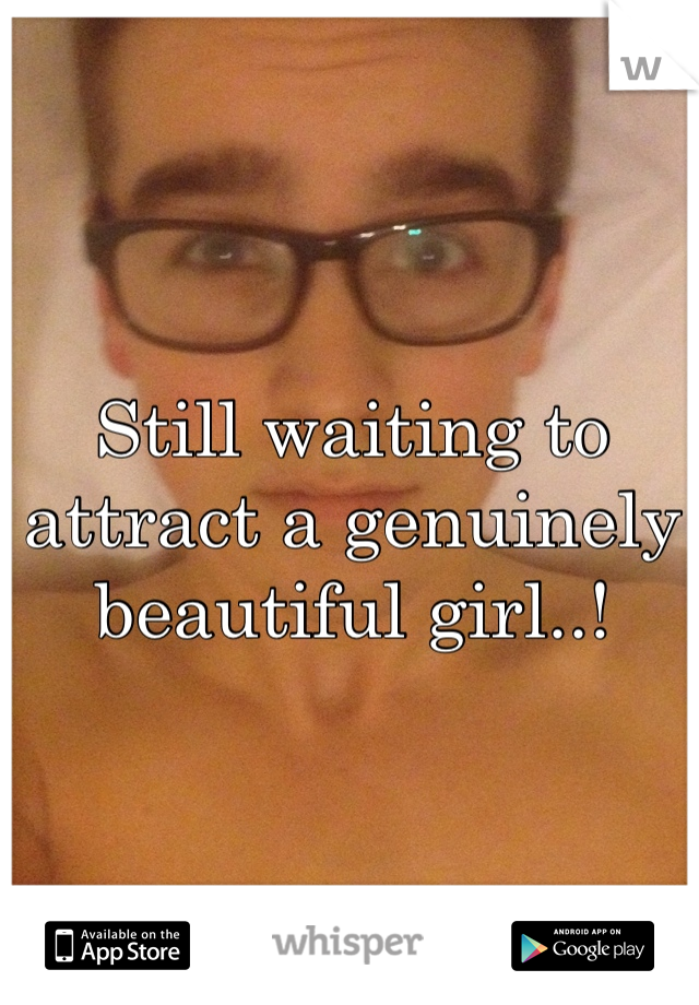 Still waiting to attract a genuinely beautiful girl..!
