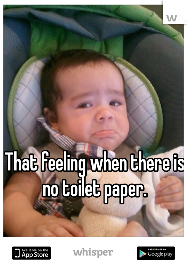 That feeling when there is no toilet paper.