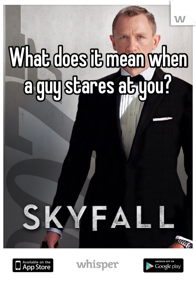 What does it mean when a guy stares at you?