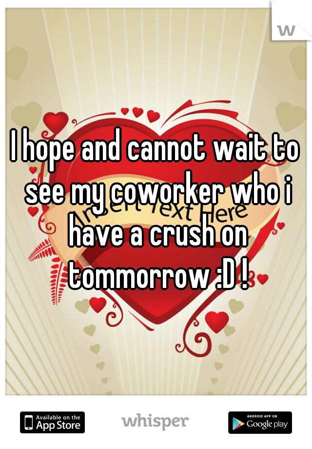 I hope and cannot wait to see my coworker who i have a crush on tommorrow :D !