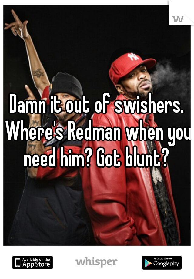Damn it out of swishers. Where's Redman when you need him? Got blunt?