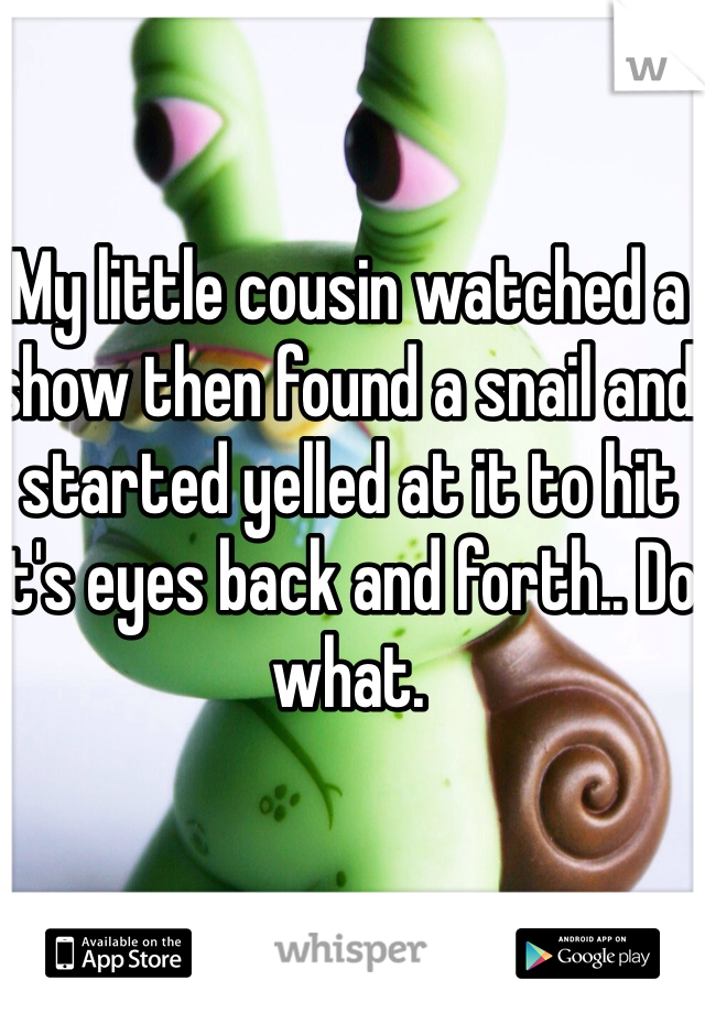 My little cousin watched a show then found a snail and started yelled at it to hit it's eyes back and forth.. Do what.