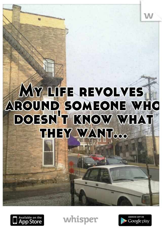My life revolves around someone who doesn't know what they want...