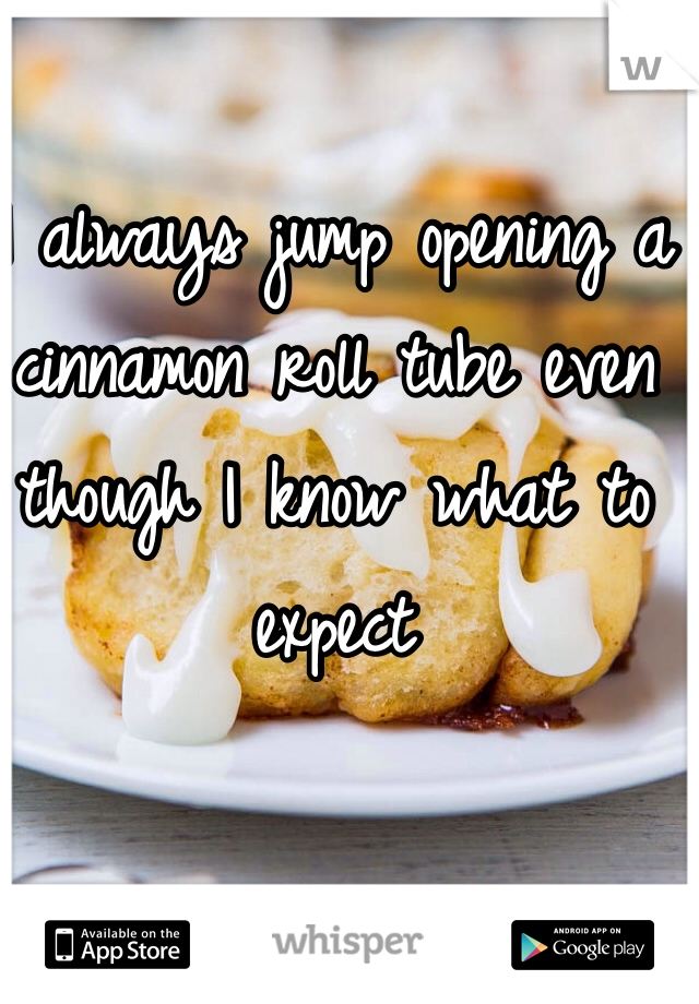I always jump opening a cinnamon roll tube even though I know what to expect