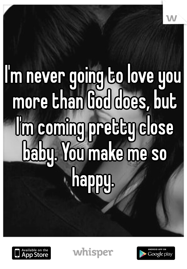 I'm never going to love you more than God does, but I'm coming pretty close baby. You make me so happy.