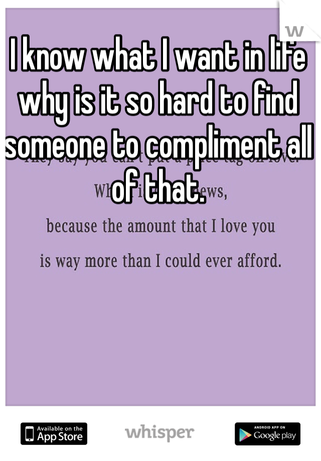 I know what I want in life why is it so hard to find someone to compliment all of that.