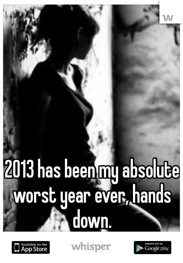 2013 has been my absolute worst year ever, hands down.