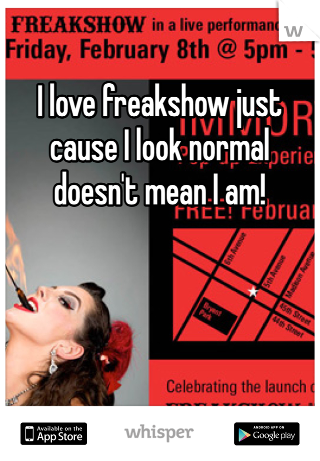 I love freakshow just cause I look normal doesn't mean I am!
